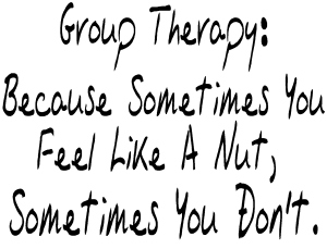 Group therapy because sometimes you feel lika a nut